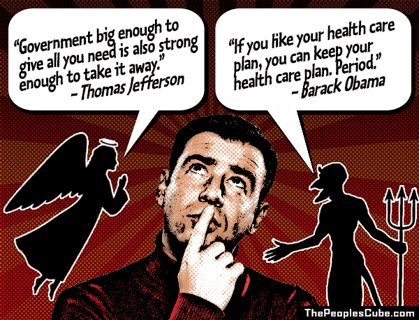 America's Shoulder Angel vs. Shoulder Devil - Jefferson vs. Obama - Healthcare - 'Government big enough to give all you need is also strong enough to take it away' - Thomas Jefferson; 'If you like your health care plan, you can keep your health care plan' - Barack Obama